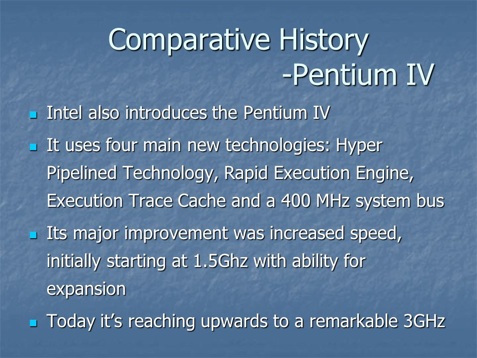 Comparative History -Pentium IV Intel also introduces the Pentium IV Intel also introduces the Pentium IV It uses four main new technologies: Hyper Pipelined Technology, Rapid Execution Engine, Execution Trace Cache and a 400 MHz system bus It uses four main new technologies: Hyper Pipelined Technology, Rapid Execution Engine, Execution Trace Cache and a 400 MHz system bus Its major improvement was increased speed, initially starting at 1.5Ghz with ability for expansion Its major improvement was increased speed, initially starting at 1.5Ghz with ability for expansion Today it's reaching upwards to a remarkable 3GHz Today it's reaching upwards to a remarkable 3GHz