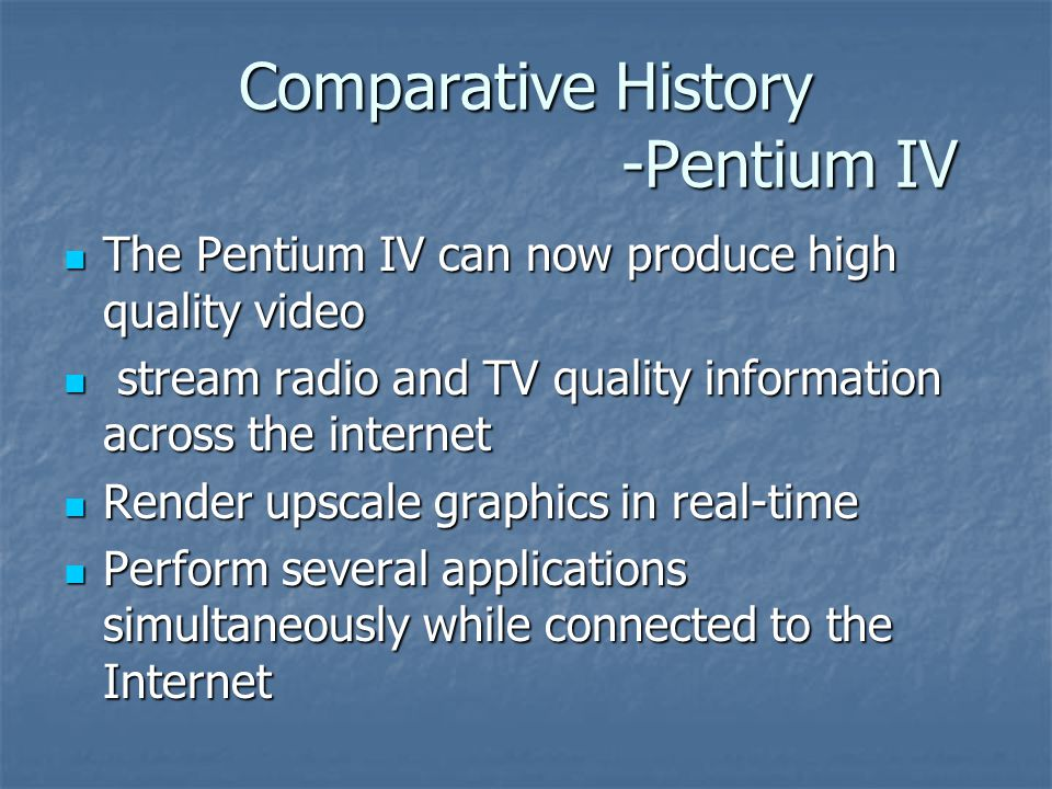 Comparative History -Pentium IV The Pentium IV can now produce high quality video The Pentium IV can now produce high quality video stream radio and TV quality information across the internet stream radio and TV quality information across the internet Render upscale graphics in real-time Render upscale graphics in real-time Perform several applications simultaneously while connected to the Internet Perform several applications simultaneously while connected to the Internet