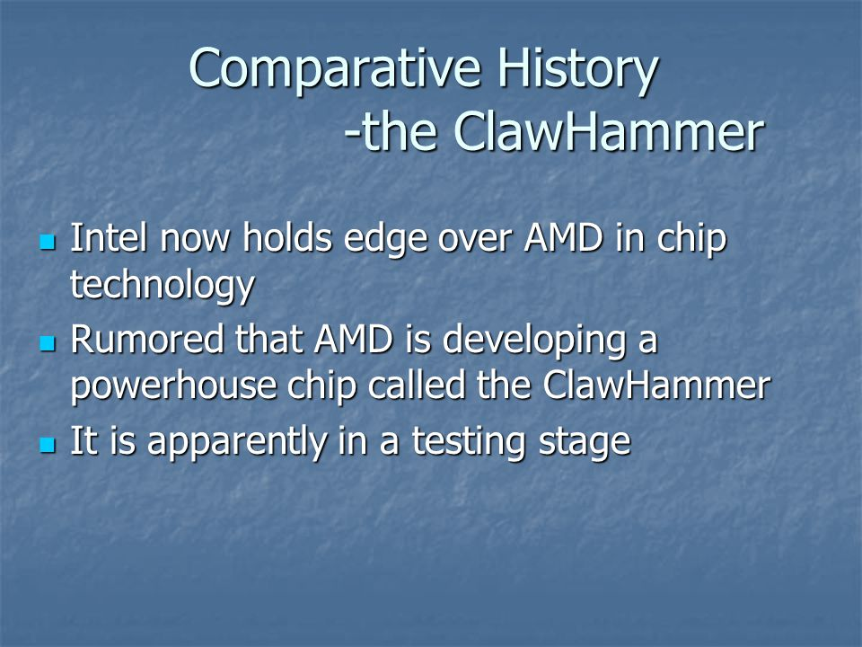 Comparative History -the ClawHammer Intel now holds edge over AMD in chip technology Intel now holds edge over AMD in chip technology Rumored that AMD is developing a powerhouse chip called the ClawHammer Rumored that AMD is developing a powerhouse chip called the ClawHammer It is apparently in a testing stage It is apparently in a testing stage