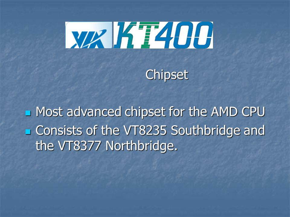 Chipset Chipset Most advanced chipset for the AMD CPU Most advanced chipset for the AMD CPU Consists of the VT8235 Southbridge and the VT8377 Northbridge.