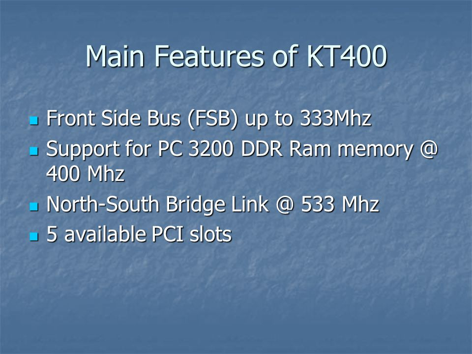 Main Features of KT400 Front Side Bus (FSB) up to 333Mhz Front Side Bus (FSB) up to 333Mhz Support for PC 3200 DDR Ram memory @ 400 Mhz Support for PC 3200 DDR Ram memory @ 400 Mhz North-South Bridge Link @ 533 Mhz North-South Bridge Link @ 533 Mhz 5 available PCI slots 5 available PCI slots