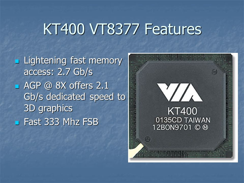 KT400 VT8377 Features Lightening fast memory access: 2.7 Gb/s Lightening fast memory access: 2.7 Gb/s AGP @ 8X offers 2.1 Gb/s dedicated speed to 3D graphics AGP @ 8X offers 2.1 Gb/s dedicated speed to 3D graphics Fast 333 Mhz FSB Fast 333 Mhz FSB
