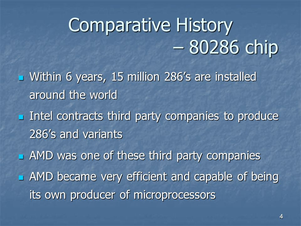 4 Comparative History – 80286 chip Within 6 years, 15 million 286's are installed around the world Within 6 years, 15 million 286's are installed around the world Intel contracts third party companies to produce 286's and variants Intel contracts third party companies to produce 286's and variants AMD was one of these third party companies AMD was one of these third party companies AMD became very efficient and capable of being its own producer of microprocessors AMD became very efficient and capable of being its own producer of microprocessors