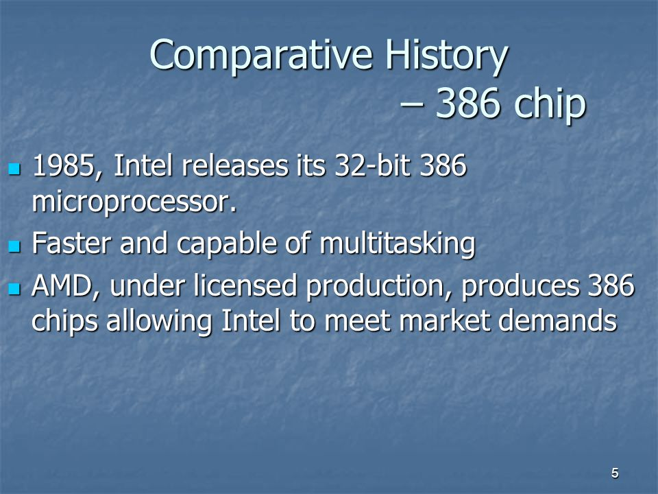 5 Comparative History – 386 chip 1985, Intel releases its 32-bit 386 microprocessor.