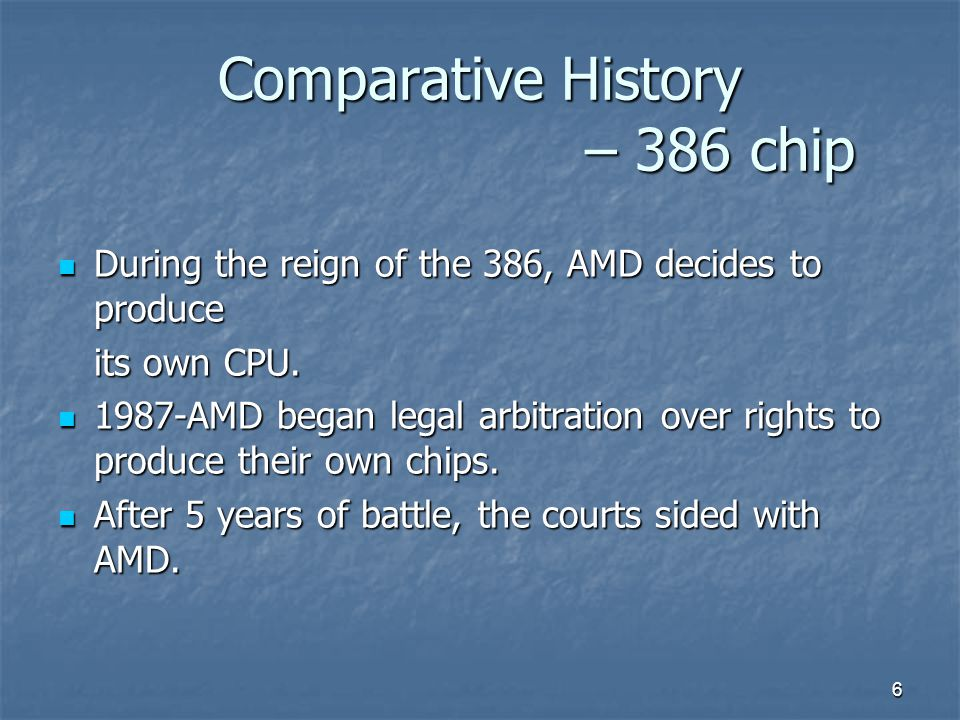 6 Comparative History – 386 chip During the reign of the 386, AMD decides to produce During the reign of the 386, AMD decides to produce its own CPU.