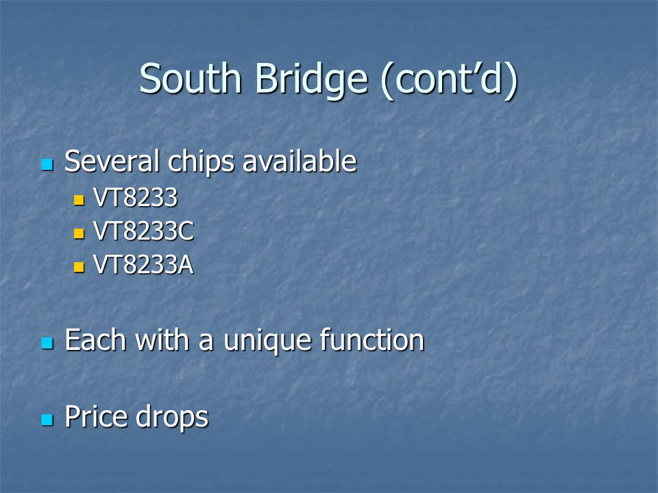 South Bridge (cont'd) Several chips available Several chips available VT8233 VT8233 VT8233C VT8233C VT8233A VT8233A Each with a unique function Each with a unique function Price drops Price drops