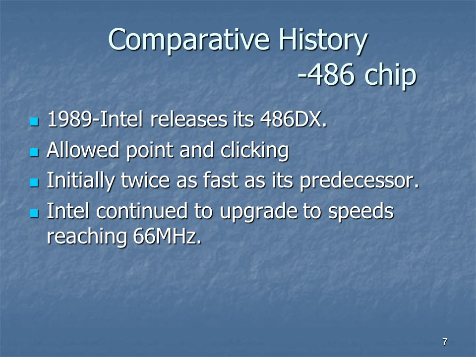 7 Comparative History -486 chip 1989-Intel releases its 486DX.