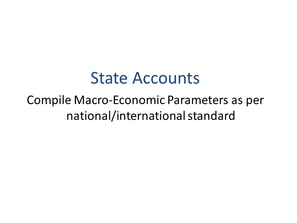 State Accounts Compile Macro-Economic Parameters as per national/international standard