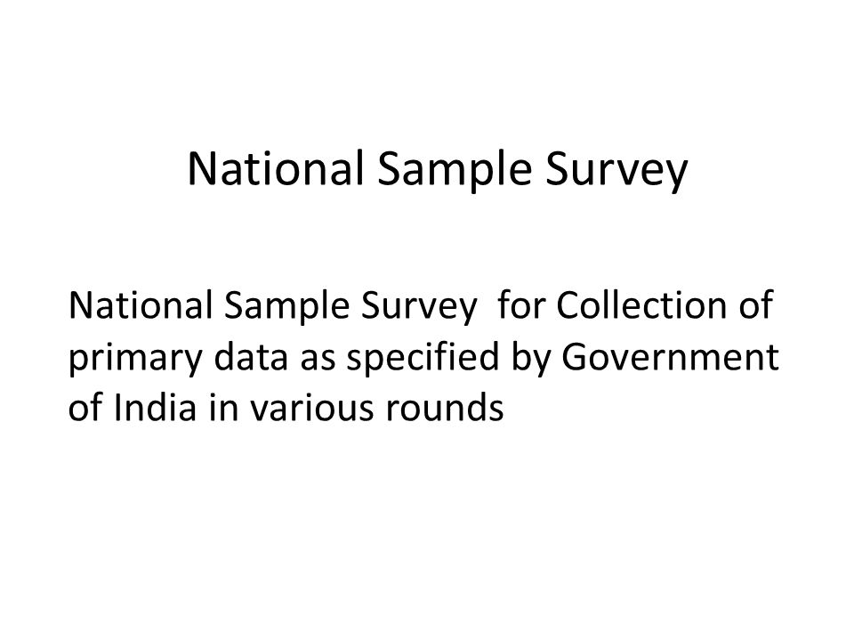 National Sample Survey National Sample Survey for Collection of primary data as specified by Government of India in various rounds