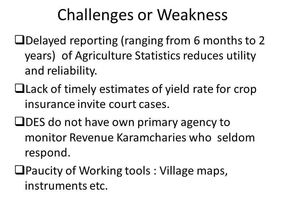Challenges or Weakness  Delayed reporting (ranging from 6 months to 2 years) of Agriculture Statistics reduces utility and reliability.