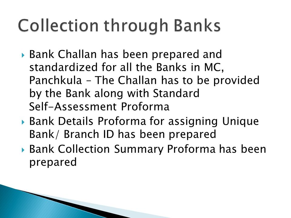  Bank Challan has been prepared and standardized for all the Banks in MC, Panchkula – The Challan has to be provided by the Bank along with Standard Self-Assessment Proforma  Bank Details Proforma for assigning Unique Bank/ Branch ID has been prepared  Bank Collection Summary Proforma has been prepared