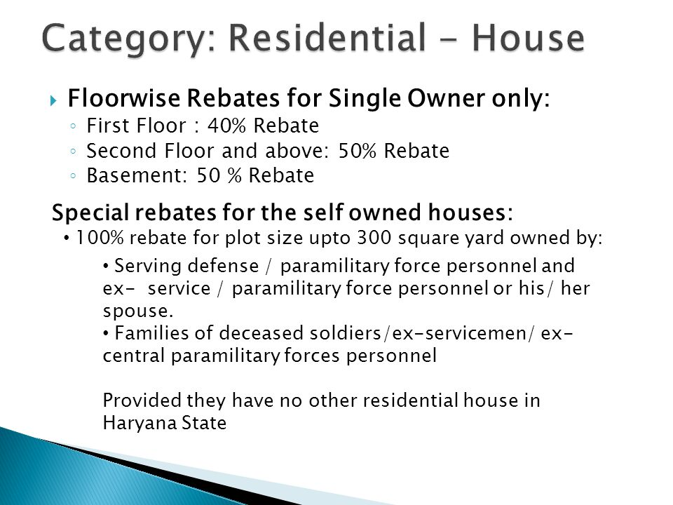  Floorwise Rebates for Single Owner only: ◦ First Floor : 40% Rebate ◦ Second Floor and above: 50% Rebate ◦ Basement: 50 % Rebate Special rebates for the self owned houses: 100% rebate for plot size upto 300 square yard owned by: Serving defense / paramilitary force personnel and ex- service / paramilitary force personnel or his/ her spouse.