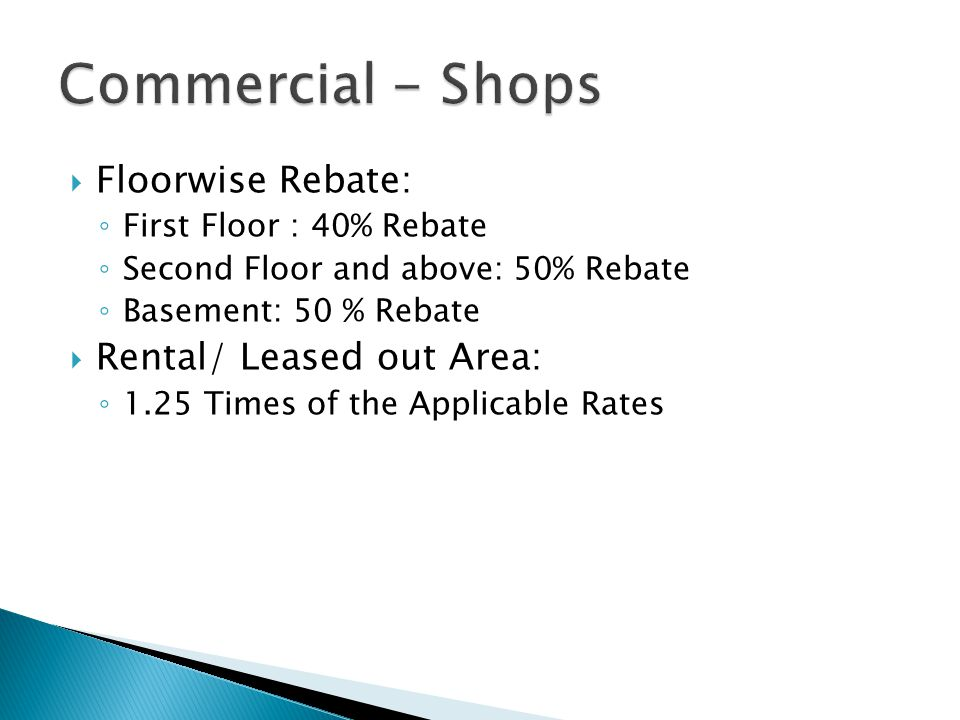  Floorwise Rebate: ◦ First Floor : 40% Rebate ◦ Second Floor and above: 50% Rebate ◦ Basement: 50 % Rebate  Rental/ Leased out Area: ◦ 1.25 Times of the Applicable Rates
