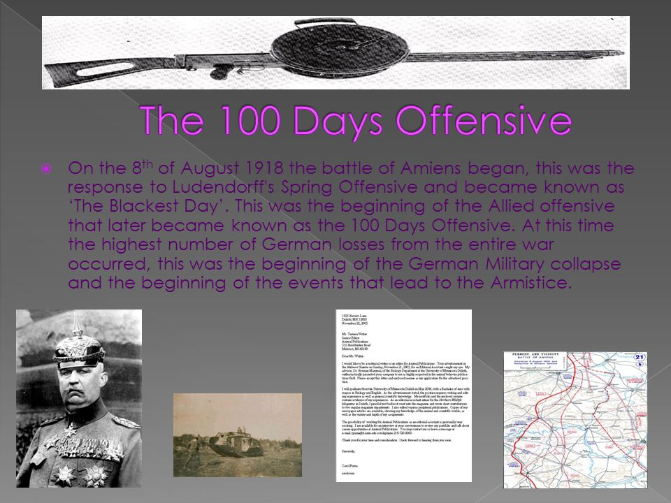  On the 8 th of August 1918 the battle of Amiens began, this was the response to Ludendorff s Spring Offensive and became known as'The Blackest Day'.