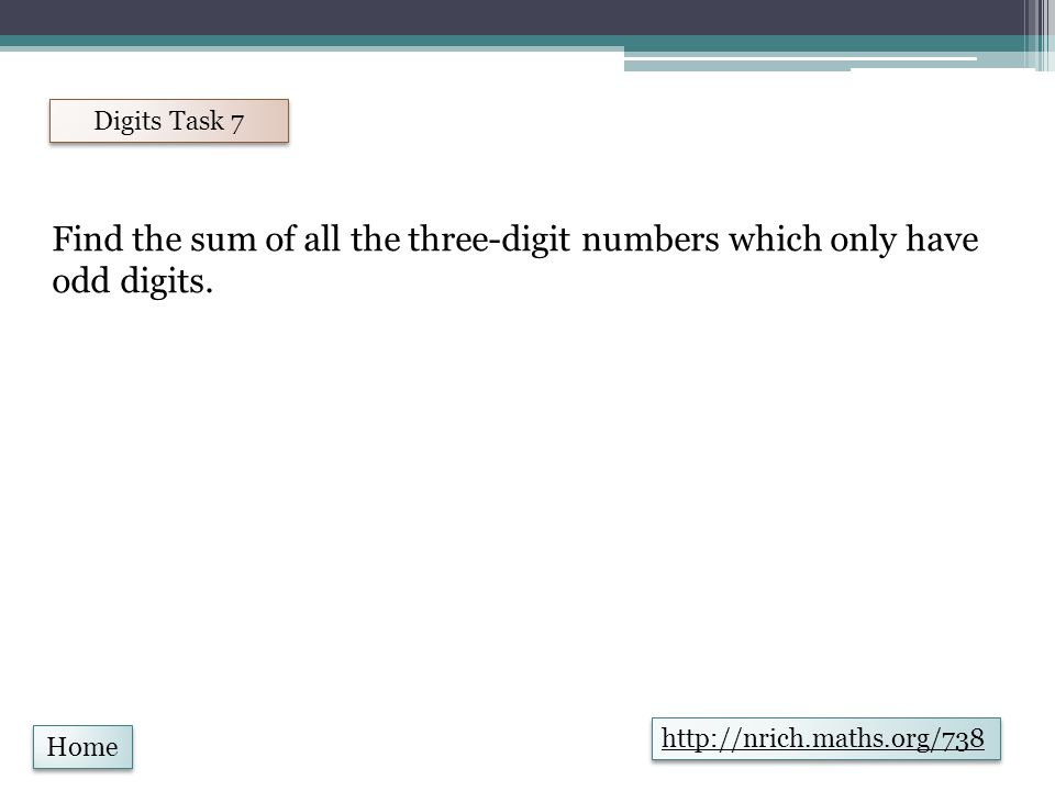 Home Digits Task 8 http://nrich.maths.org/683 What is the sum of all the three-digit whole numbers?