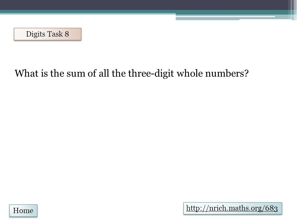 Home Digits Task 9 http://nrich.maths.org/853 If you wrote all the possible four digit numbers made by using each of the digits 2, 4, 5, 7 once, what would they add up to?