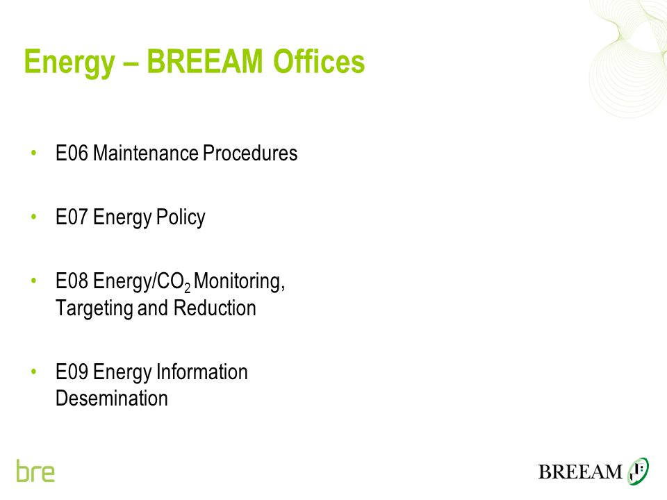 Energy – BREEAM Offices E06 Maintenance Procedures E07 Energy Policy E08 Energy/CO 2 Monitoring, Targeting and Reduction E09 Energy Information Desemi