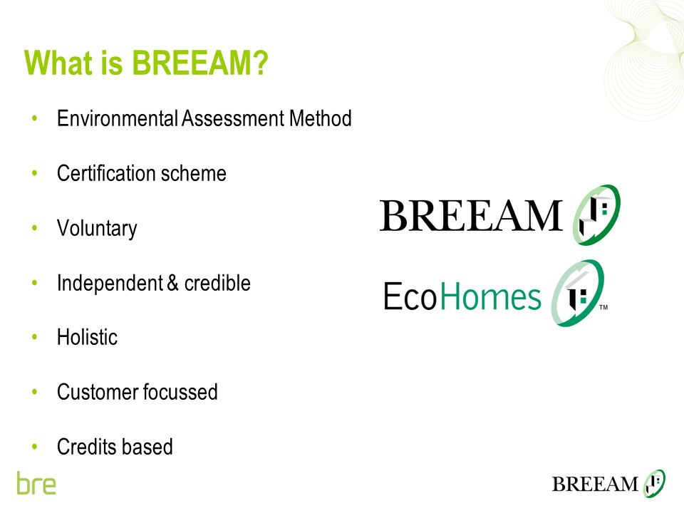 What is BREEAM? Environmental Assessment Method Certification scheme Voluntary Independent & credible Holistic Customer focussed Credits based