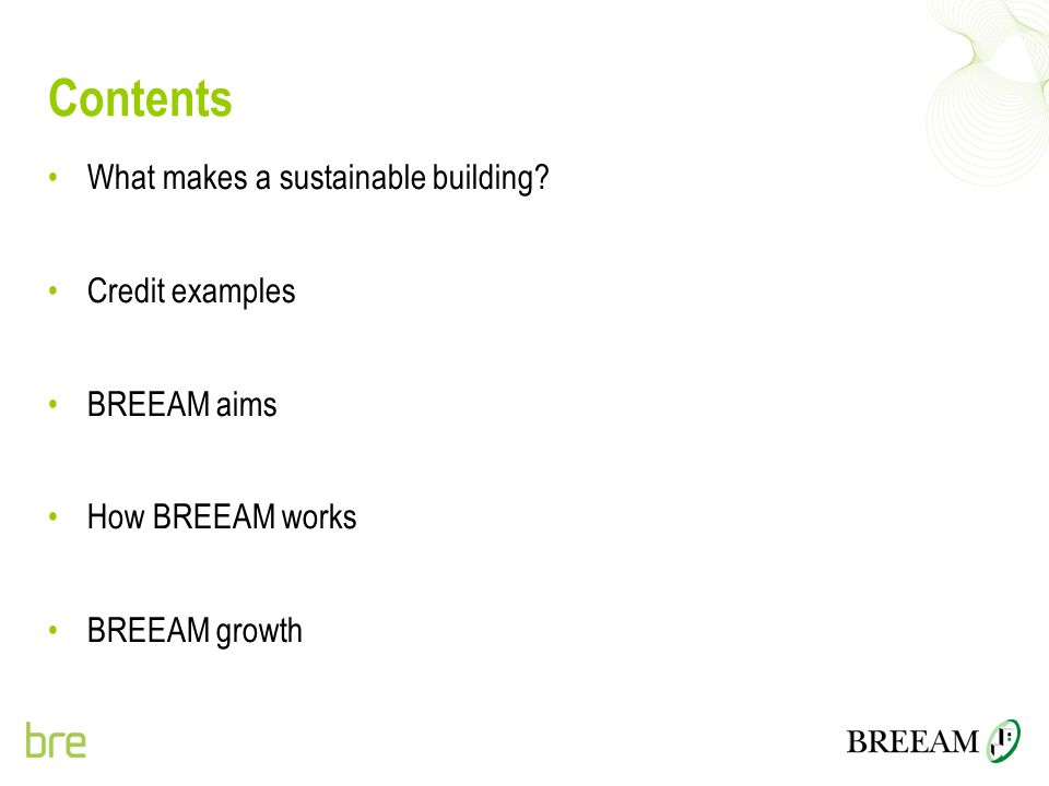 Contents What makes a sustainable building? Credit examples BREEAM aims How BREEAM works BREEAM growth
