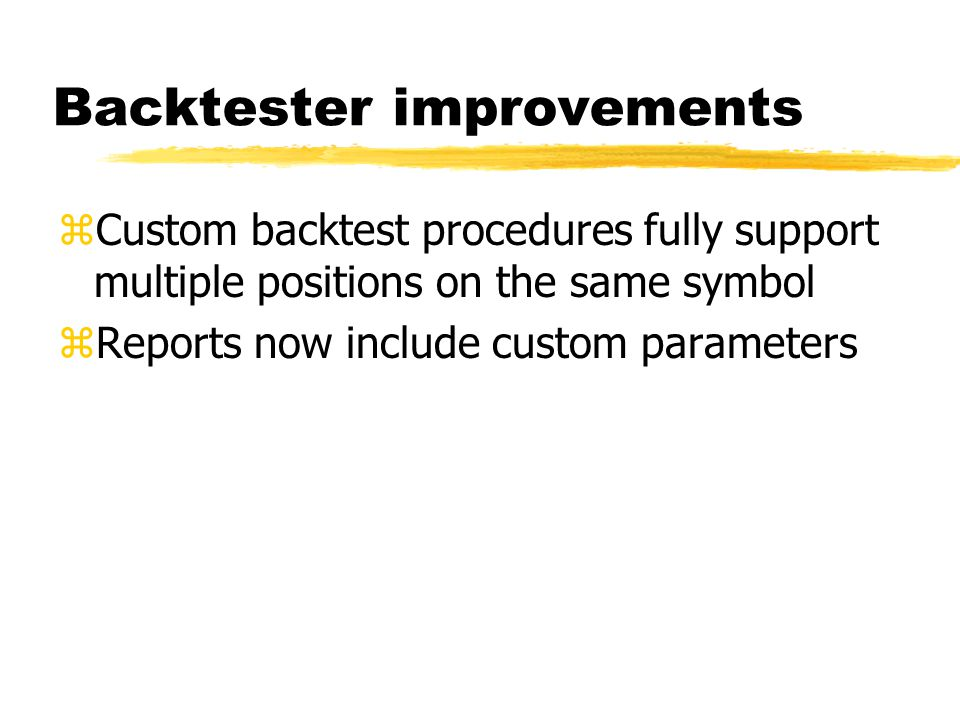 Backtester improvements zCustom backtest procedures fully support multiple positions on the same symbol zReports now include custom parameters