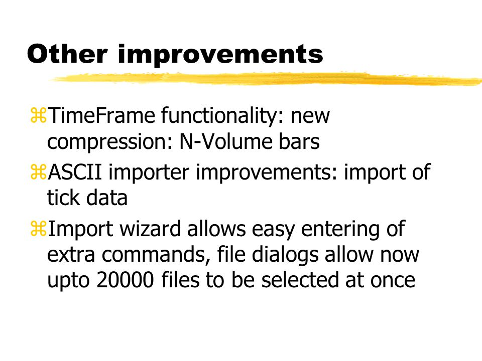 Other improvements zTimeFrame functionality: new compression: N-Volume bars zASCII importer improvements: import of tick data zImport wizard allows ea
