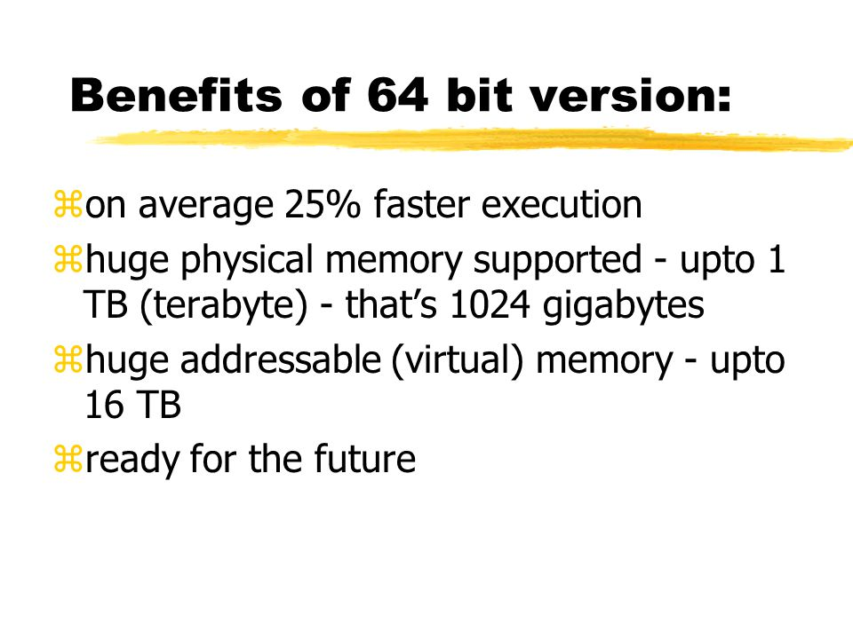 Benefits of 64 bit version: zon average 25% faster execution zhuge physical memory supported - upto 1 TB (terabyte) - that's 1024 gigabytes zhuge addr