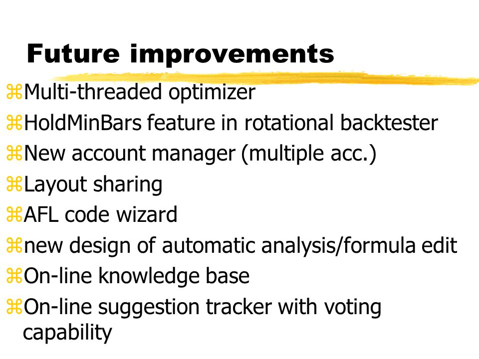 Future improvements zMulti-threaded optimizer zHoldMinBars feature in rotational backtester zNew account manager (multiple acc.) zLayout sharing zAFL