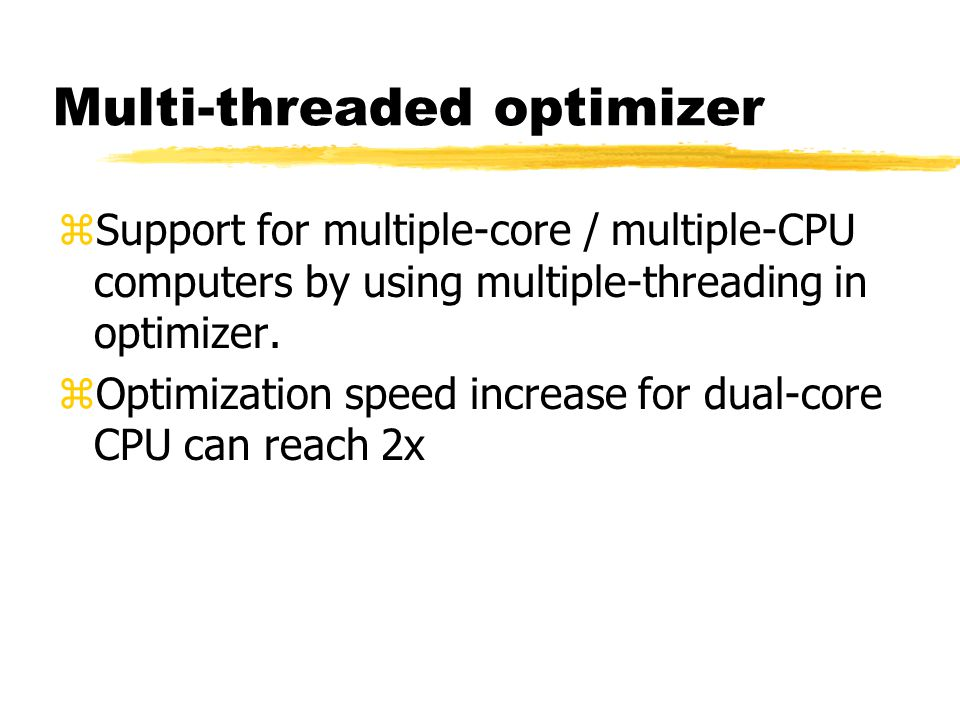 Multi-threaded optimizer zSupport for multiple-core / multiple-CPU computers by using multiple-threading in optimizer. zOptimization speed increase fo