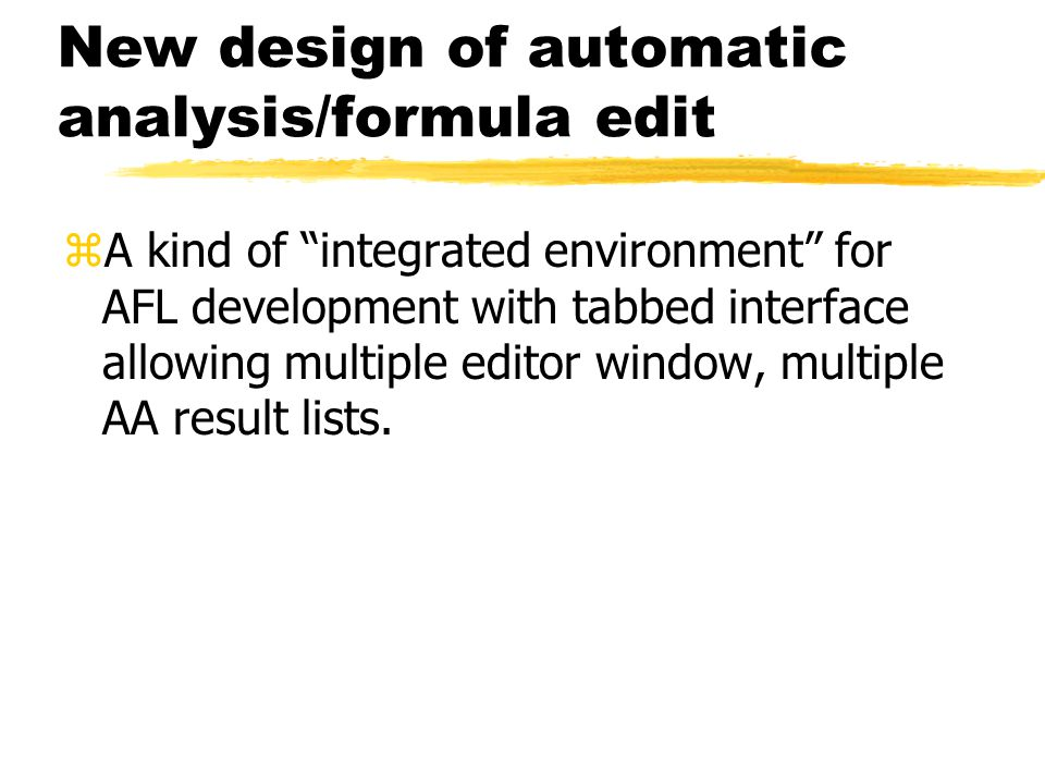 "New design of automatic analysis/formula edit zA kind of ""integrated environment"" for AFL development with tabbed interface allowing multiple editor w"