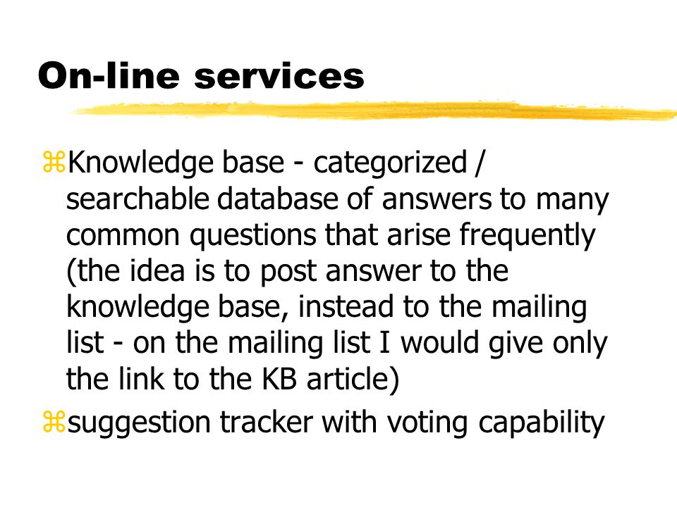 On-line services zKnowledge base - categorized / searchable database of answers to many common questions that arise frequently (the idea is to post an