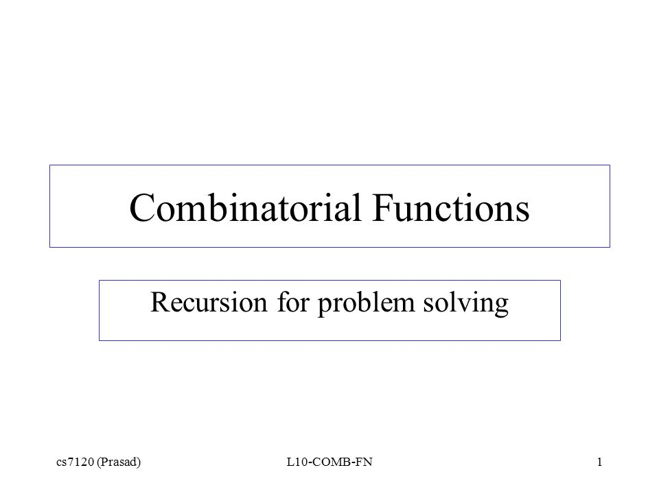 cs7120 (Prasad)L10-COMB-FN1 Combinatorial Functions Recursion for problem solving