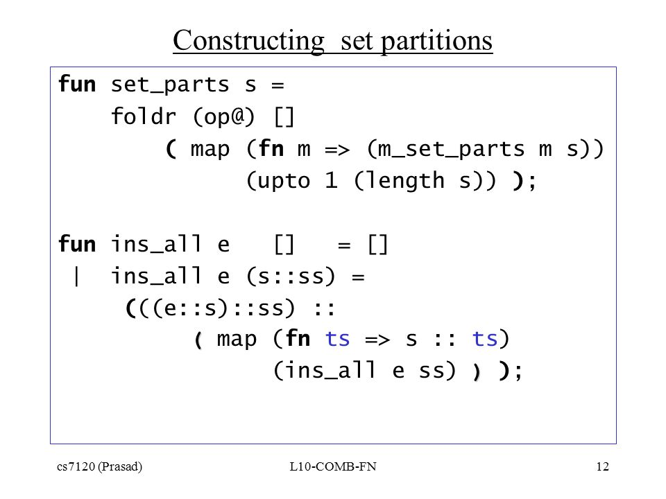 cs7120 (Prasad)L10-COMB-FN12 Constructing set partitions fun set_parts s = foldr (op@) [] ( map (fn m => (m_set_parts m s)) (upto 1 (length s)) ); fun ins_all e [] = [] | ins_all e (s::ss) = (((e::s)::ss) :: ( ( map (fn ts => s :: ts) ) (ins_all e ss) ) );