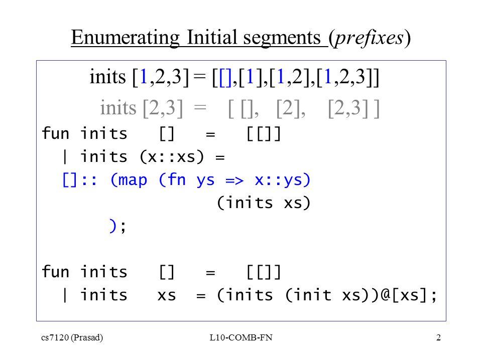 cs7120 (Prasad)L10-COMB-FN2 Enumerating Initial segments (prefixes) inits [1,2,3] = [[],[1],[1,2],[1,2,3]] inits [2,3] = [ [], [2], [2,3] ] fun inits [] = [[]] | inits (x::xs) = []:: (map (fn ys => x::ys) (inits xs) ); fun inits [] = [[]] | inits xs = (inits (init xs))@[xs];