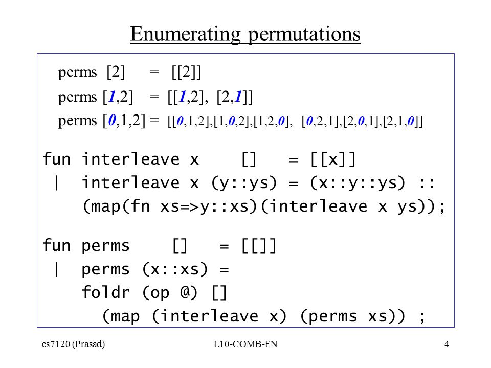 cs7120 (Prasad)L10-COMB-FN4 Enumerating permutations perms [2] = [[2]] perms [1,2] = [[1,2], [2,1]] perms [0,1,2] = [[0,1,2],[1,0,2],[1,2,0], [0,2,1],[2,0,1],[2,1,0]] fun interleave x [] = [[x]] | interleave x (y::ys) = (x::y::ys) :: (map(fn xs=>y::xs)(interleave x ys)); fun perms [] = [[]] | perms (x::xs) = foldr (op @) [] (map (interleave x) (perms xs)) ;