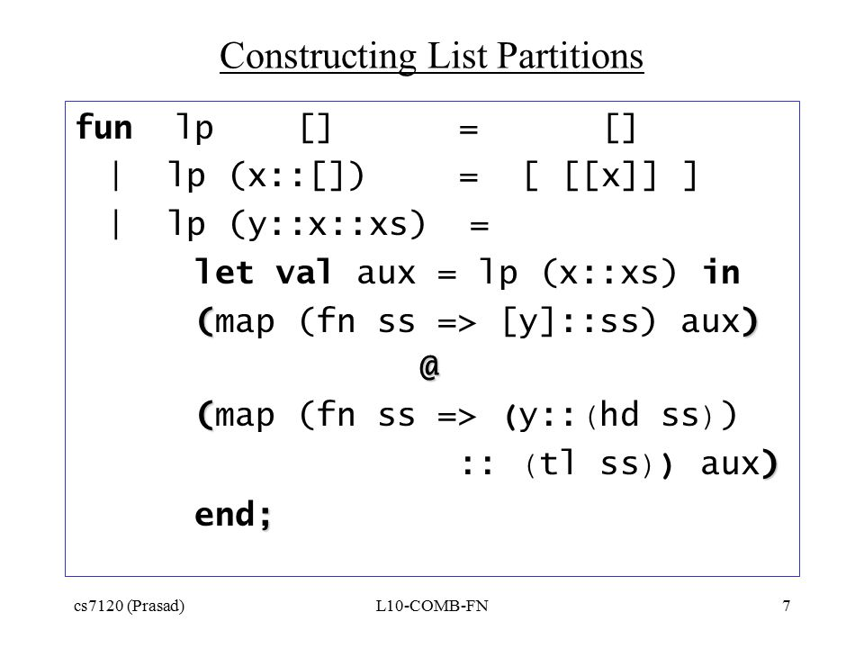cs7120 (Prasad)L10-COMB-FN7 Constructing List Partitions fun lp [] = [] | lp (x::[]) = [ [[x]] ] | lp (y::x::xs) = let val aux = lp (x::xs) in () (map (fn ss => [y]::ss) aux)@ ( (map (fn ss => ( y:: ( hd ss ) ) ) :: ( tl ss )) aux) ; end;