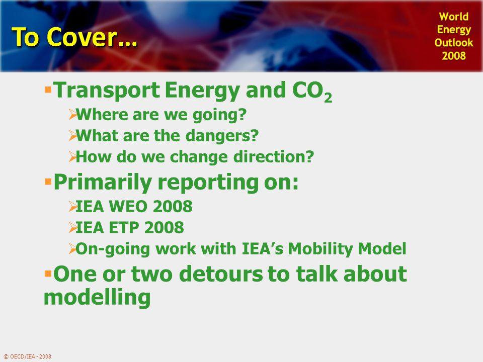 To Cover…  Transport Energy and CO 2  Where are we going?  What are the dangers?  How do we change direction?  Primarily reporting on:  IEA WEO