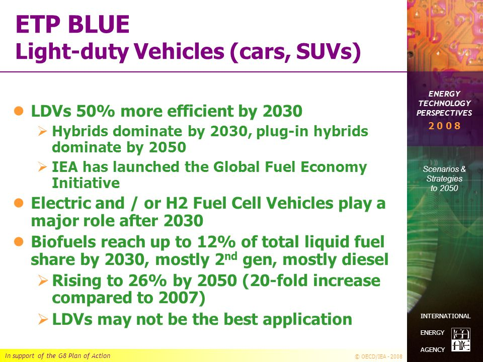 In support of the G8 Plan of Action © OECD/IEA - 2008 ENERGY TECHNOLOGY PERSPECTIVES Scenarios & Strategies to 2050 2 0 0 8 INTERNATIONAL ENERGY AGENCY ETP BLUE Light-duty Vehicles (cars, SUVs) LDVs 50% more efficient by 2030  Hybrids dominate by 2030, plug-in hybrids dominate by 2050  IEA has launched the Global Fuel Economy Initiative Electric and / or H2 Fuel Cell Vehicles play a major role after 2030 Biofuels reach up to 12% of total liquid fuel share by 2030, mostly 2 nd gen, mostly diesel  Rising to 26% by 2050 (20-fold increase compared to 2007)  LDVs may not be the best application