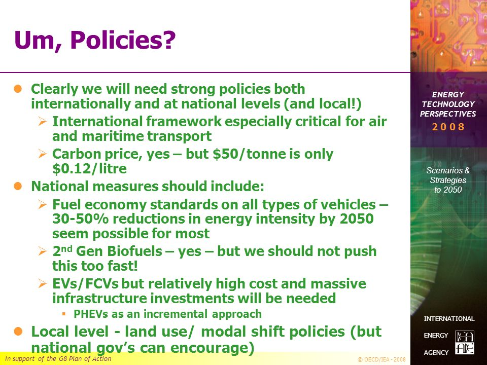 In support of the G8 Plan of Action © OECD/IEA - 2008 ENERGY TECHNOLOGY PERSPECTIVES Scenarios & Strategies to 2050 2 0 0 8 INTERNATIONAL ENERGY AGENC