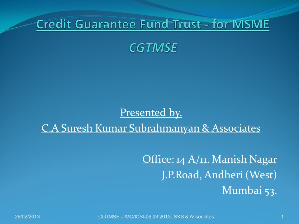 Presented by. C.A Suresh Kumar Subrahmanyan & Associates Office: 14 A/11. Manish Nagar J.P.Road, Andheri (West) Mumbai 53. CGTMSE - IMC/ICSI-08.03.201