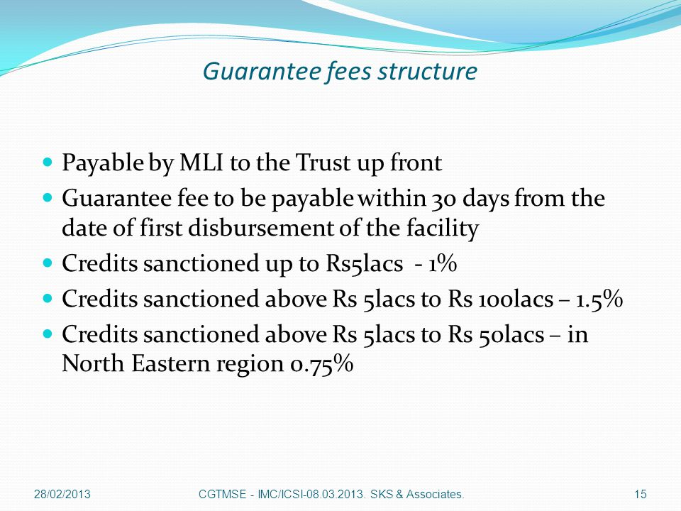 Guarantee fees structure Payable by MLI to the Trust up front Guarantee fee to be payable within 30 days from the date of first disbursement of the facility Credits sanctioned up to Rs5lacs - 1% Credits sanctioned above Rs 5lacs to Rs 100lacs – 1.5% Credits sanctioned above Rs 5lacs to Rs 50lacs – in North Eastern region 0.75% CGTMSE - IMC/ICSI-08.03.2013.
