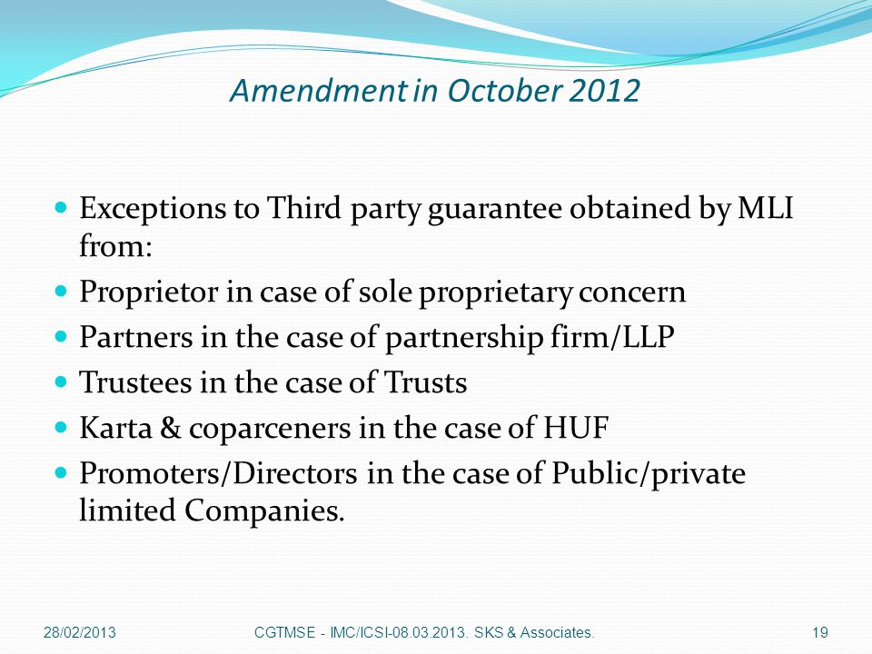 Amendment in October 2012 Exceptions to Third party guarantee obtained by MLI from: Proprietor in case of sole proprietary concern Partners in the case of partnership firm/LLP Trustees in the case of Trusts Karta & coparceners in the case of HUF Promoters/Directors in the case of Public/private limited Companies.