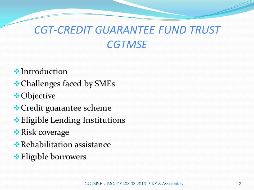 CGT-CREDIT GUARANTEE FUND TRUST CGTMSE  Introduction  Challenges faced by SMEs  Objective  Credit guarantee scheme  Eligible Lending Institutions  Risk coverage  Rehabilitation assistance  Eligible borrowers CGTMSE - IMC/ICSI-08.03.2013.