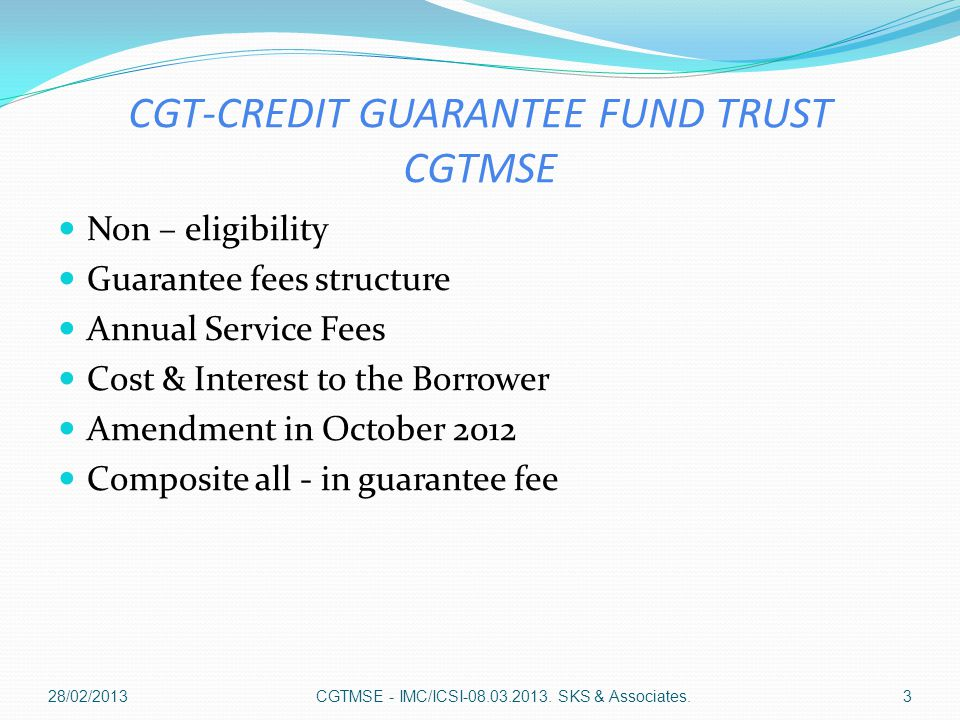 Introduction - CGTMSE  Launched by Ministry of Micro, Small & Medium Enterprises  Guarantee given to Member Lending Institutions (MLI)  For loans sanctioned with out collateral security and/or third party guarantee.