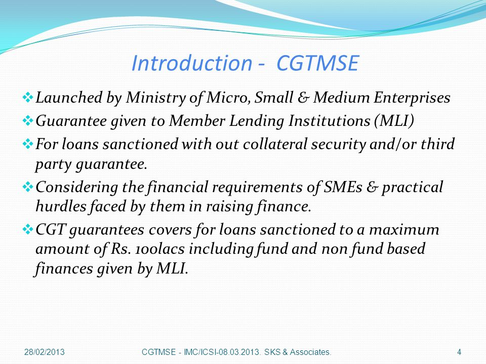 Introduction - CGTMSE  Launched by Ministry of Micro, Small & Medium Enterprises  Guarantee given to Member Lending Institutions (MLI)  For loans sanctioned with out collateral security and/or third party guarantee.