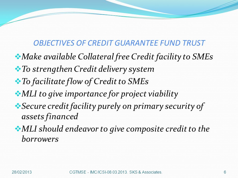 Credit guarantee scheme  Available to eligible MLI  For any collateral / third party guarantee free loans extended to new as well as existing Micro & small enterprises  Maximum guarantee cover up to 100lacs.
