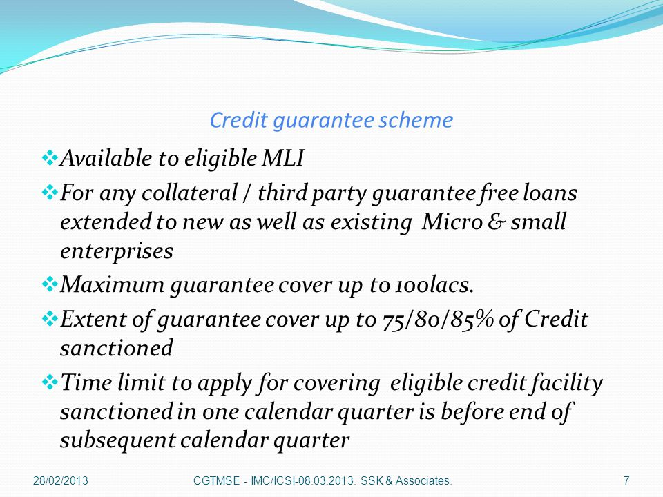 Credit guarantee scheme  Available to eligible MLI  For any collateral / third party guarantee free loans extended to new as well as existing Micro & small enterprises  Maximum guarantee cover up to 100lacs.