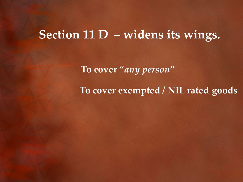 Section 11 D – widens its wings. To cover any person To cover exempted / NIL rated goods