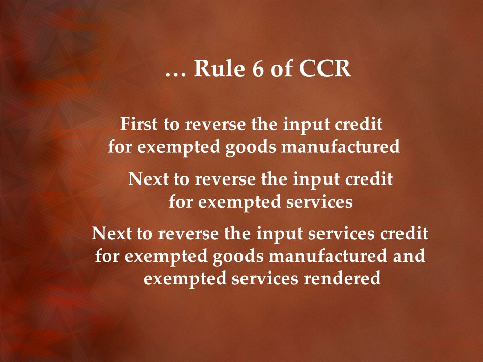… Rule 6 of CCR First to reverse the input credit for exempted goods manufactured Next to reverse the input credit for exempted services Next to reverse the input services credit for exempted goods manufactured and exempted services rendered