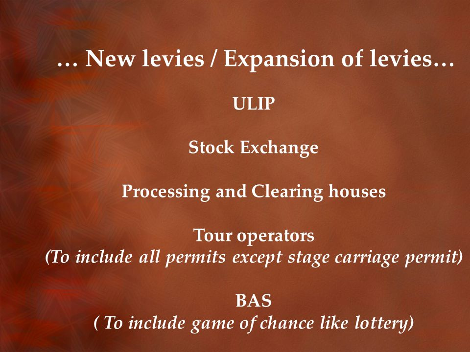 … New levies / Expansion of levies… ULIP Stock Exchange Processing and Clearing houses Tour operators (To include all permits except stage carriage permit) BAS ( To include game of chance like lottery)