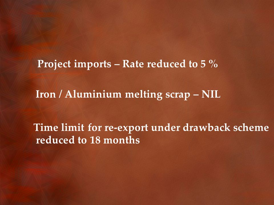 Project imports – Rate reduced to 5 % Iron / Aluminium melting scrap – NIL Time limit for re-export under drawback scheme reduced to 18 months
